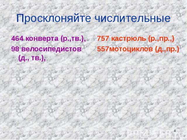 Просклоняйте числительные 464 конверта (р.,тв.), 98 велосипедистов (д., тв.), 757 кастрюль (р.,пр.,) 557мотоциклов (д.,пр.)