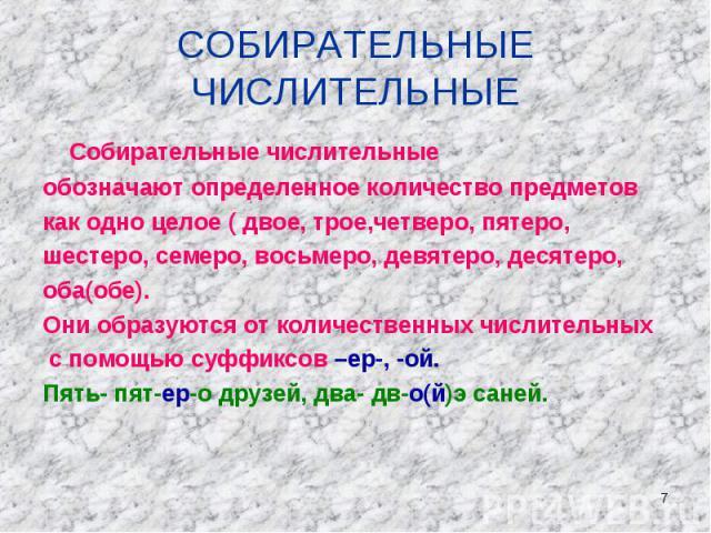 СОБИРАТЕЛЬНЫЕ ЧИСЛИТЕЛЬНЫЕ Собирательные числительные обозначают определенное количество предметов как одно целое ( двое, трое,четверо, пятеро, шестеро, семеро, восьмеро, девятеро, десятеро, оба(обе).Они образуются от количественных числительных с п…