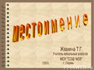 """м е с т о и м е н и еЖвакина Т.Г.Учитель начальных классовМОУ """"СОШ №59"""""""