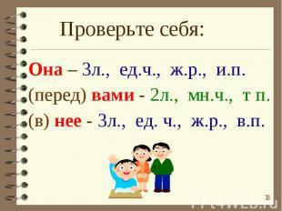 Проверьте себя: Она – 3л., ед.ч., ж.р., и.п.(перед) вами - 2л., мн.ч., т п.(в) н