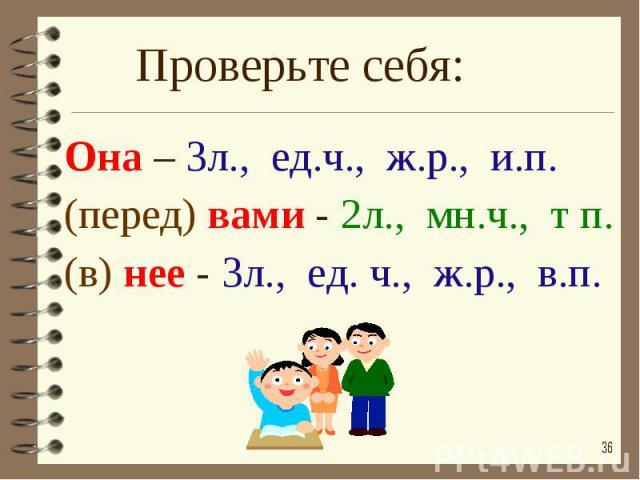 Проверьте себя: Она – 3л., ед.ч., ж.р., и.п.(перед) вами - 2л., мн.ч., т п.(в) нее - 3л., ед. ч., ж.р., в.п.