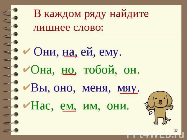 В каждом ряду найдите лишнее слово: Они, на, ей, ему.Она, но, тобой, он.Вы, оно, меня, мяу.Нас, ем, им, они.