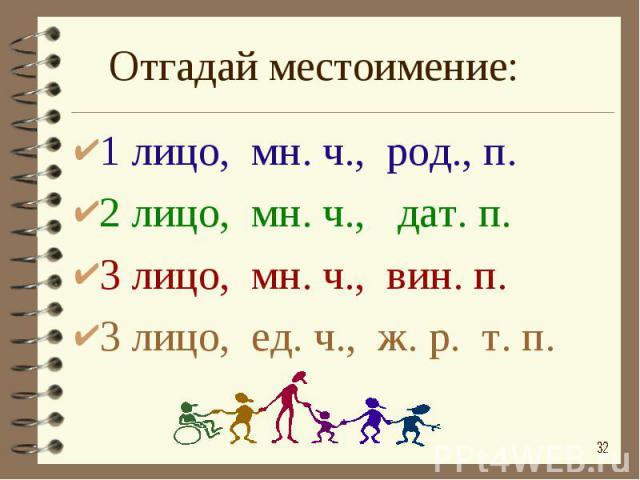 Отгадай местоимение: 1 лицо, мн. ч., род., п.2 лицо, мн. ч., дат. п.3 лицо, мн. ч., вин. п.3 лицо, ед. ч., ж. р. т. п.