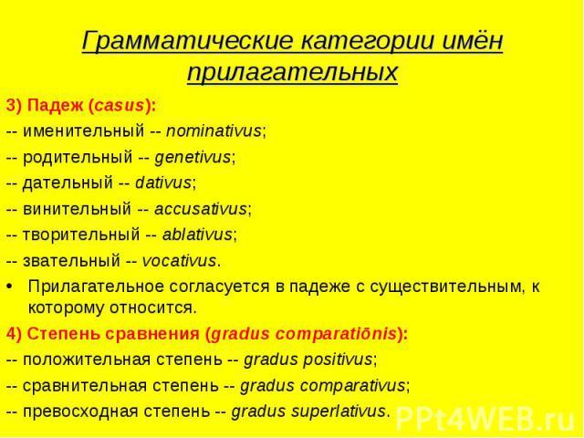 Грамматические категории имён прилагательных 3) Падеж (casus):-- именительный -- nominativus;-- родительный -- genetivus;-- дательный -- dativus;-- винительный -- accusativus;-- творительный -- ablativus;-- звательный -- vocativus.Прилагательное сог…