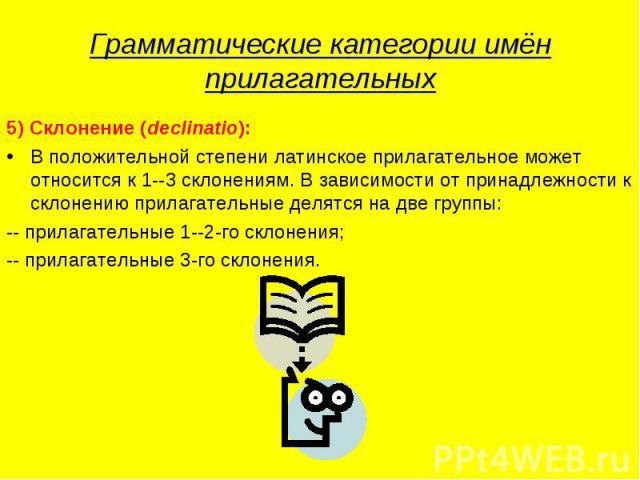 Грамматические категории имён прилагательных 5) Склонение (declinatio):В положительной степени латинское прилагательное может относится к 1--3 склонениям. В зависимости от принадлежности к склонению прилагательные делятся на две группы:-- прилагател…