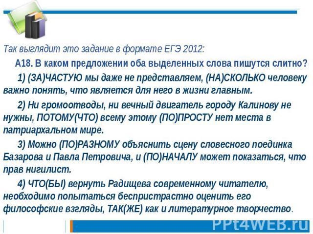 Так выглядит это задание в формате ЕГЭ 2012: А18. В каком предложении оба выделенных слова пишутся слитно? 1) (ЗА)ЧАСТУЮ мы даже не представляем, (НА)СКОЛЬКО человеку важно понять, что является для него в жизни главным. 2) Ни громоотводы, ни вечный …