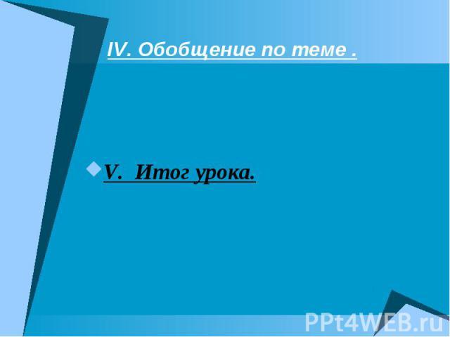 IV. Обобщение по теме . V. Итог урока.