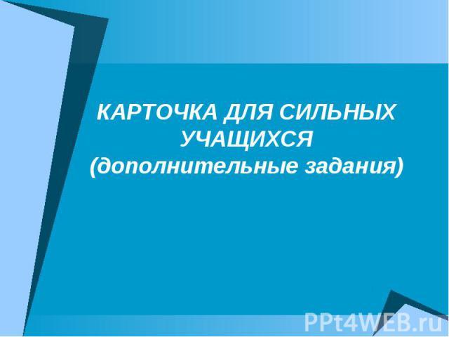 КАРТОЧКА ДЛЯ СИЛЬНЫХ УЧАЩИХСЯ (дополнительные задания)