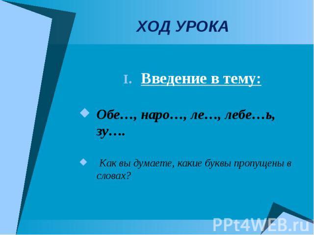 ХОД УРОКА Введение в тему:Обе…, наро…, ле…, лебе…ь, зу…. Как вы думаете, какие буквы пропущены в словах?