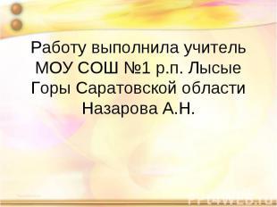 Работу выполнила учитель МОУ СОШ №1 р.п. Лысые Горы Саратовской областиНазарова