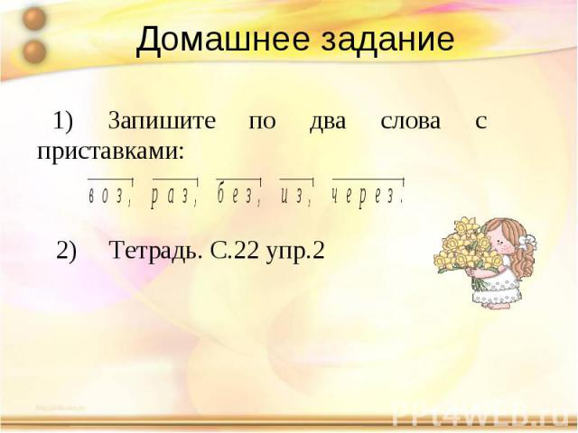 Домашнее задание 1) Запишите по два слова с приставками: