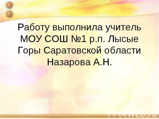 Работу выполнила учитель МОУ СОШ №1 р.п. Лысые Горы Саратовской областиНазарова А.Н.
