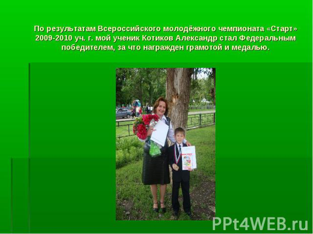 По результатам Всероссийского молодёжного чемпионата «Старт» 2009-2010 уч. г. мой ученик Котиков Александр стал Федеральным победителем, за что награжден грамотой и медалью.