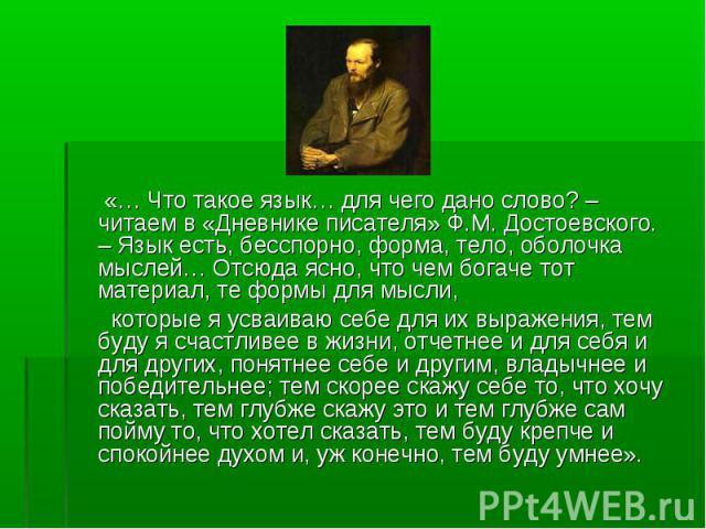 «… Что такое язык… для чего дано слово? – читаем в «Дневнике писателя» Ф.М. Достоевского. – Язык есть, бесспорно, форма, тело, оболочка мыслей… Отсюда ясно, что чем богаче тот материал, те формы для мысли, которые я усваиваю себе для их выражения, т…