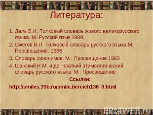 Литература: 1. Даль В.И. Толковый словарь живого великорусского языка. М.:Русски