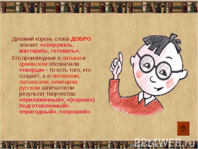 Древний корень слова ДОБРО значил: «сооружать, мастерить, готовить».Его производные в латыни и армянском обозначали «творца» - то есть того, кто создаёт, а в литовском, латышском, немецком, русском запечатлели результат творчества: «прилаженный», «(…