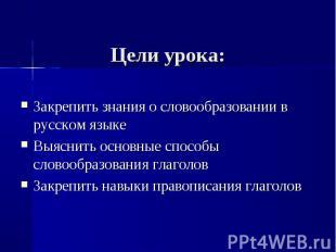 Цели урока: Закрепить знания о словообразовании в русском языкеВыяснить основные
