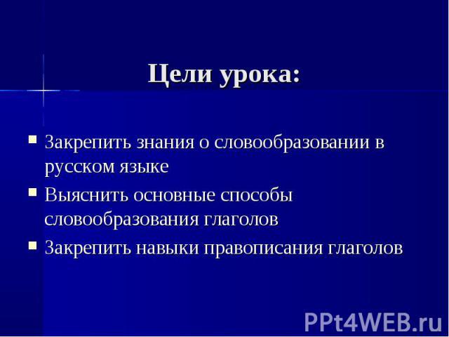 Цели урока: Закрепить знания о словообразовании в русском языкеВыяснить основные способы словообразования глаголовЗакрепить навыки правописания глаголов