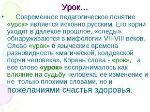 Урок… Современное педагогическое понятие «урок» является исконно русским. Его ко