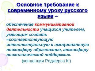 Основное требование к современному уроку русского языка – обеспечение коммуникат