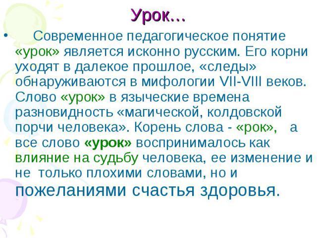 Урок… Современное педагогическое понятие «урок» является исконно русским. Его корни уходят в далекое прошлое, «следы» обнаруживаются в мифологии VII-VIII веков. Слово «урок» в языческие времена разновидность «магической, колдовской порчи человека». …