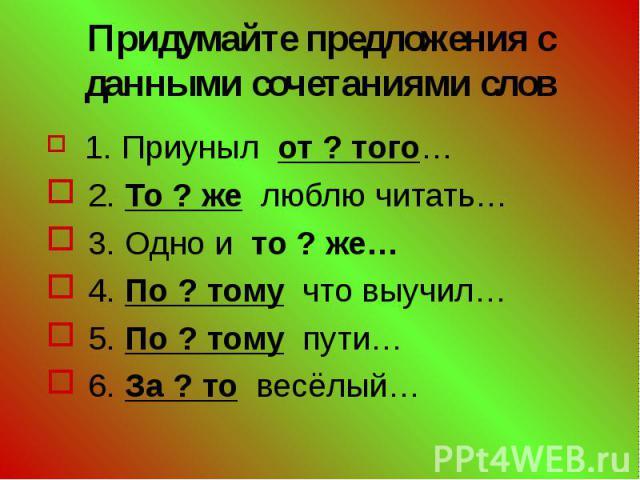 Придумайте предложения с данными сочетаниями слов 1. Приуныл от ? того… 2. То ? же люблю читать… 3. Одно и то ? же… 4. По ? тому что выучил… 5. По ? тому пути… 6. За ? то весёлый…