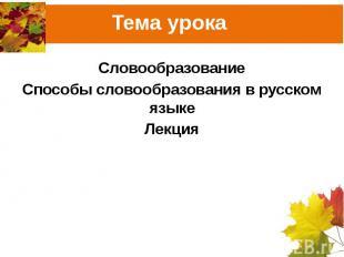 Тема урока СловообразованиеСпособы словообразования в русском языкеЛекция