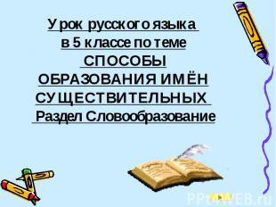 Урок русского языка в 5 классе по теме СПОСОБЫ ОБРАЗОВАНИЯ ИМЁН СУЩЕСТВИТЕЛЬНЫХ