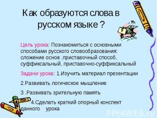 Как образуются слова в русском языке ? Цель урока: Познакомиться с основными спо