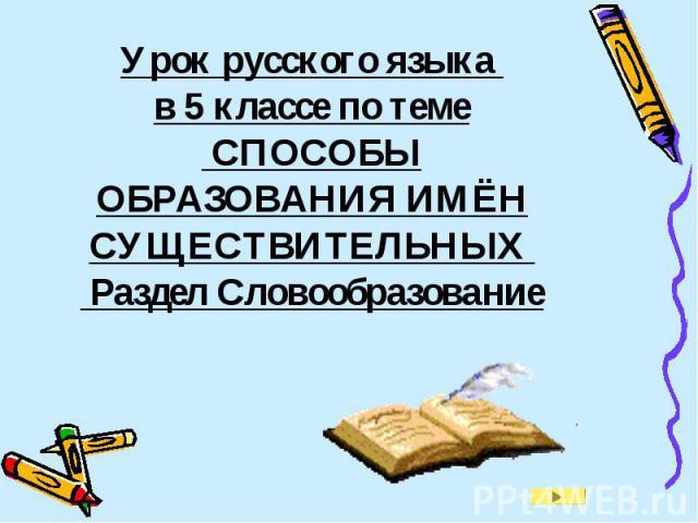 Урок русского языка в 5 классе по теме СПОСОБЫ ОБРАЗОВАНИЯ ИМЁН СУЩЕСТВИТЕЛЬНЫХ Раздел Словообразование