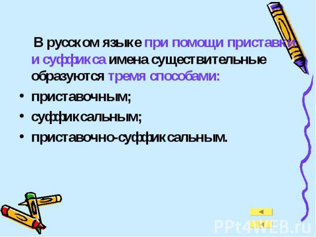 В русском языке при помощи приставки и суффикса имена существительные образуются тремя способами:приставочным;суффиксальным;приставочно-суффиксальным.