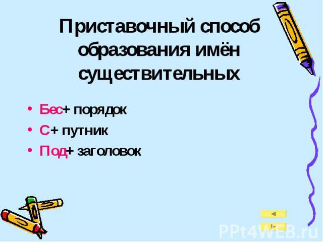 Приставочный способ образования имён существительных Бес+ порядокС+ путникПод+ заголовок