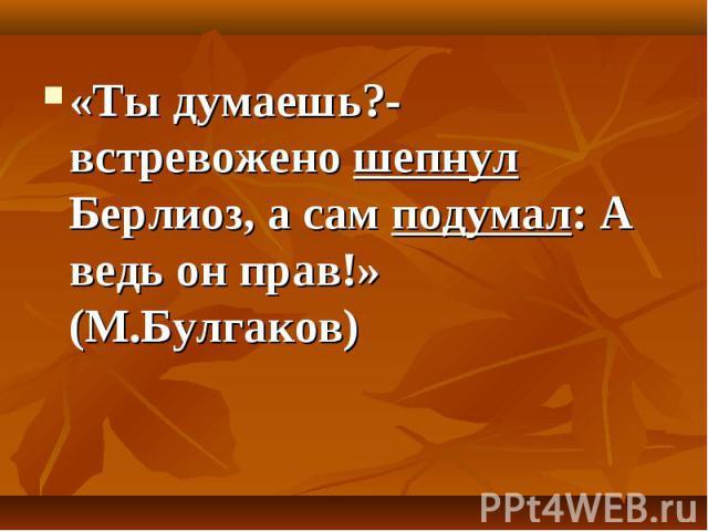 «Ты думаешь?- встревожено шепнул Берлиоз, а сам подумал: А ведь он прав!» (М.Булгаков)