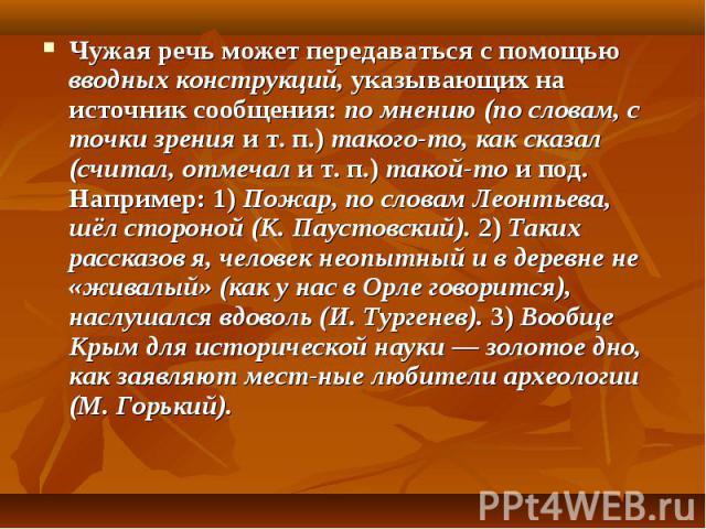 Чужая речь может передаваться с помощью вводных конструкций, указывающих на источник сообщения: по мнению (по словам, с точки зрения и т. п.) такого-то, как сказал (считал, отмечал и т. п.) такой-то и под. Например: 1) Пожар, по словам Леонтьева, шё…