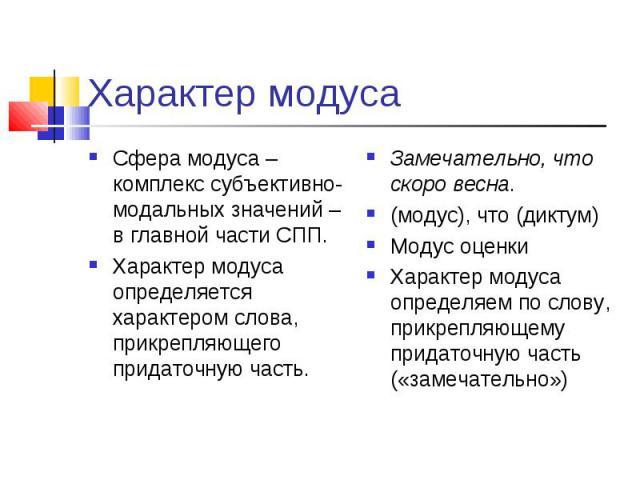 Характер модуса Сфера модуса – комплекс субъективно-модальных значений – в главной части СПП.Характер модуса определяется характером слова, прикрепляющего придаточную часть.Замечательно, что скоро весна. (модус), что (диктум)Модус оценкиХарактер мод…