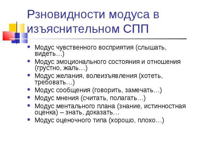 Рзновидности модуса в изъяснительном СПП Модус чувственного восприятия (слышать, видеть…)Модус эмоционального состояния и отношения (грустно, жаль…)Модус желания, волеизъявления (хотеть, требовать…)Модус сообщения (говорить, замечать…)Модус мнения (…