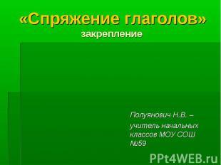 «Спряжение глаголов» закрепление Полуянович Н.В. – учитель начальных классов МОУ