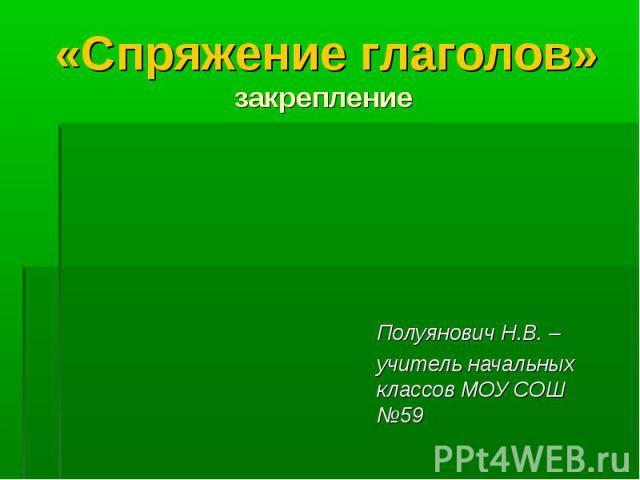 «Спряжение глаголов» закрепление Полуянович Н.В. – учитель начальных классов МОУ СОШ №59