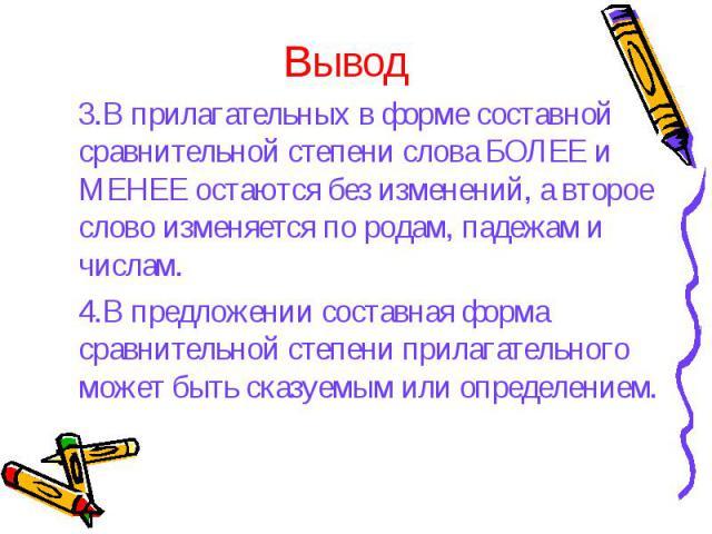 Вывод 3.В прилагательных в форме составной сравнительной степени слова БОЛЕЕ и МЕНЕЕ остаются без изменений, а второе слово изменяется по родам, падежам и числам.4.В предложении составная форма сравнительной степени прилагательного может быть сказуе…