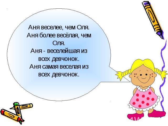 Аня веселее, чем Оля.Аня более весёлая, чем Оля.Аня - веселейшая из всех девчонок.Аня самая веселая из всех девчонок.