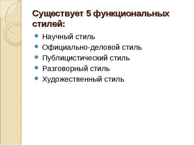 Существует 5 функциональных стилей: Научный стиль Официально-деловой стиль Публицистический стиль Разговорный стиль Художественный стиль