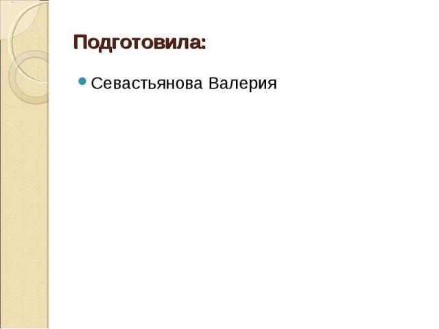 Подготовила: Севастьянова Валерия