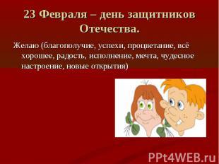 23 Февраля – день защитников Отечества. Желаю (благополучие, успехи, процветание