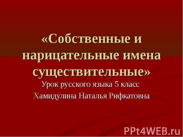 «Собственные и нарицательные имена существительные» Урок русского языка 5 класс Хамидулина Наталья Рифкатовна