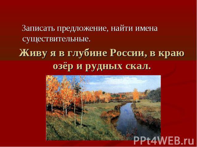 Записать предложение, найти имена существительные. Живу я в глубине России, в краю озёр и рудных скал.