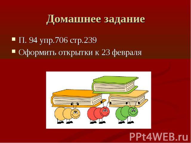 Домашнее задание П. 94 упр.706 стр.239Оформить открытки к 23 февраля