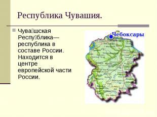 Чува шская Респу блика— республика в составе России. Находится в центре европейс