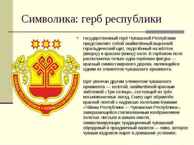 государственный герб Чувашской Республики представляет собой окаймлённый вырезной геральдический щит, поделённый на жёлтое (вверху) и красное (внизу) поля. В гербовом поле расположена только одна гербовая фигура — красный символ мирового дерева, явл…