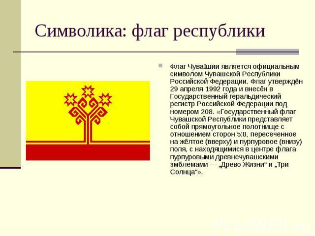 Флаг Чува шии является официальным символом Чувашской Республики Российской Федерации. Флаг утверждён 29 апреля 1992 года и внесён в Государственный геральдический регистр Российской Федерации под номером 208. «Государственный флаг Чувашской Республ…
