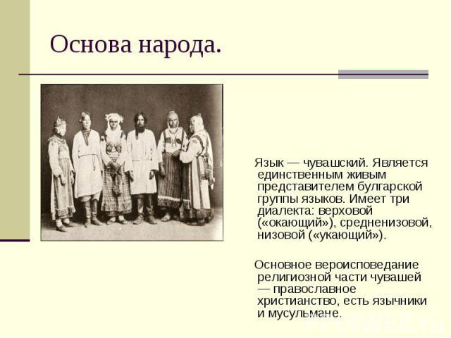 Язык — чувашский. Является единственным живым представителем булгарской группы языков. Имеет три диалекта: верховой («окающий»), средненизовой, низовой («укающий»). Язык — чувашский. Является единственным живым представителем булгарской группы языко…